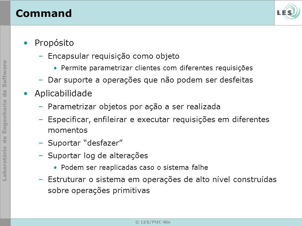© LES/PUC-Rio Command Propósito –Encapsular requisição como objeto Permite parametrizar clientes com diferentes requisições –Dar suporte a operações q