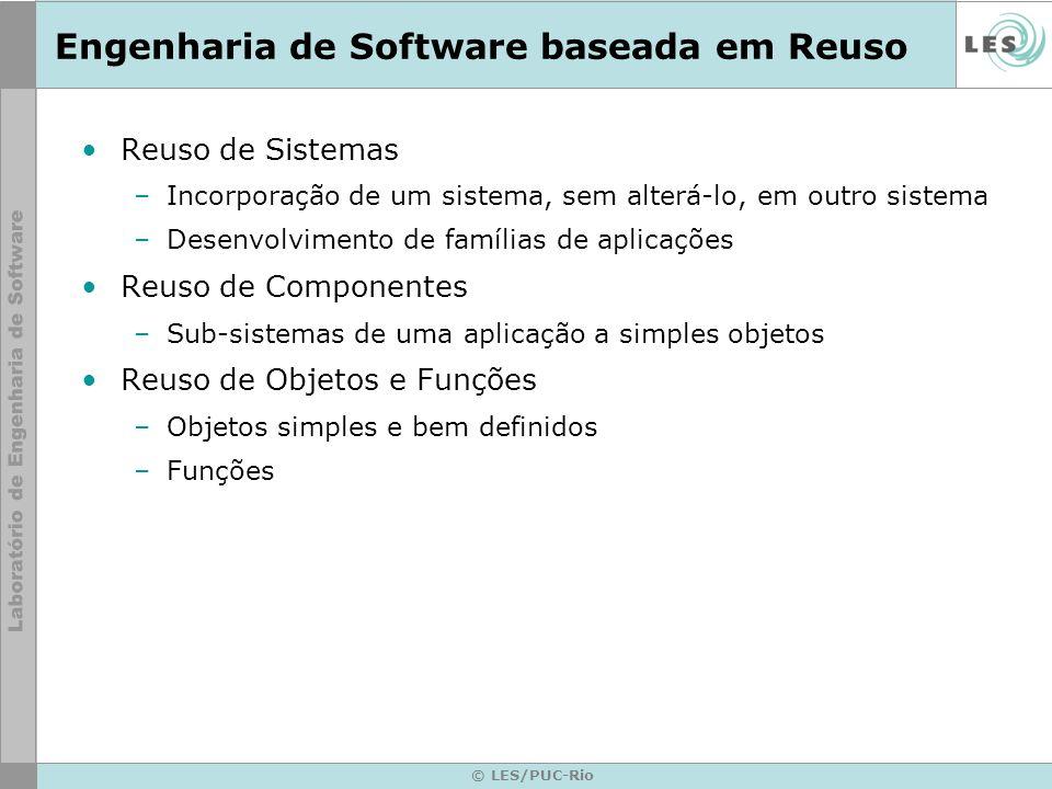© LES/PUC-Rio Engenharia de Software baseada em Reuso Reuso de Sistemas –Incorporação de um sistema, sem alterá-lo, em outro sistema –Desenvolvimento