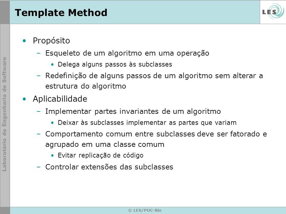 © LES/PUC-Rio Template Method Propósito –Esqueleto de um algoritmo em uma operação Delega alguns passos às subclasses –Redefinição de alguns passos de