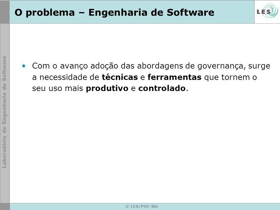 © LES/PUC-Rio O problema – Engenharia de Software Com o avanço adoção das abordagens de governança, surge a necessidade de técnicas e ferramentas que