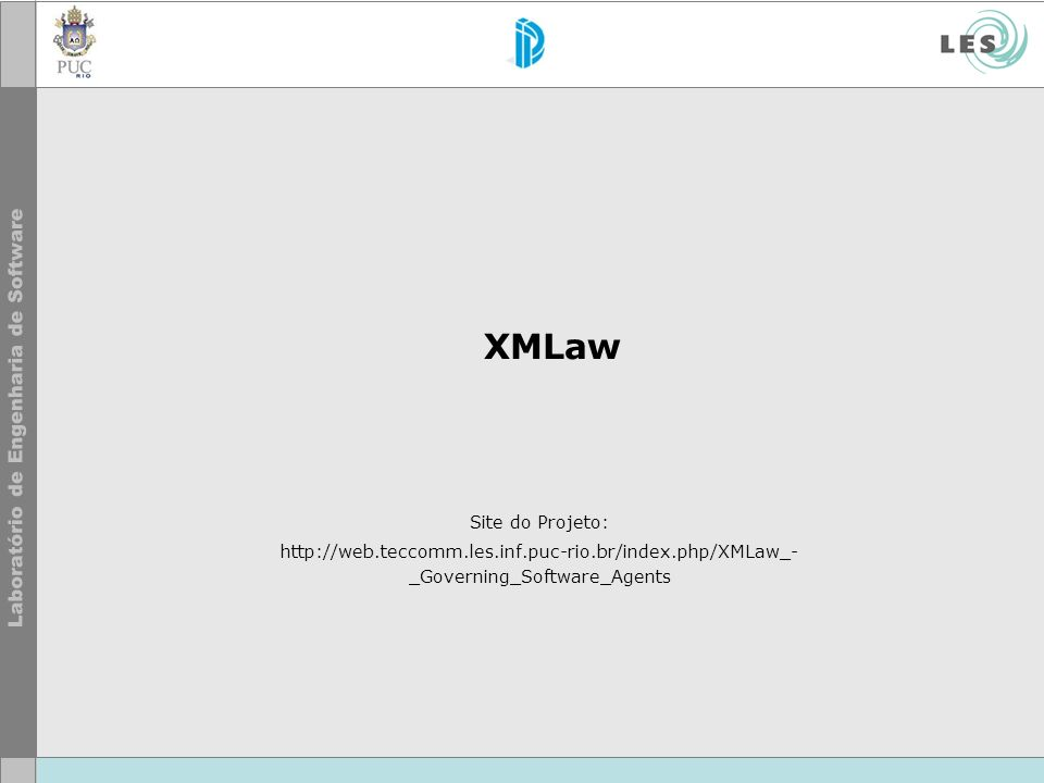 XMLaw Site do Projeto: http://web.teccomm.les.inf.puc-rio.br/index.php/XMLaw_- _Governing_Software_Agents