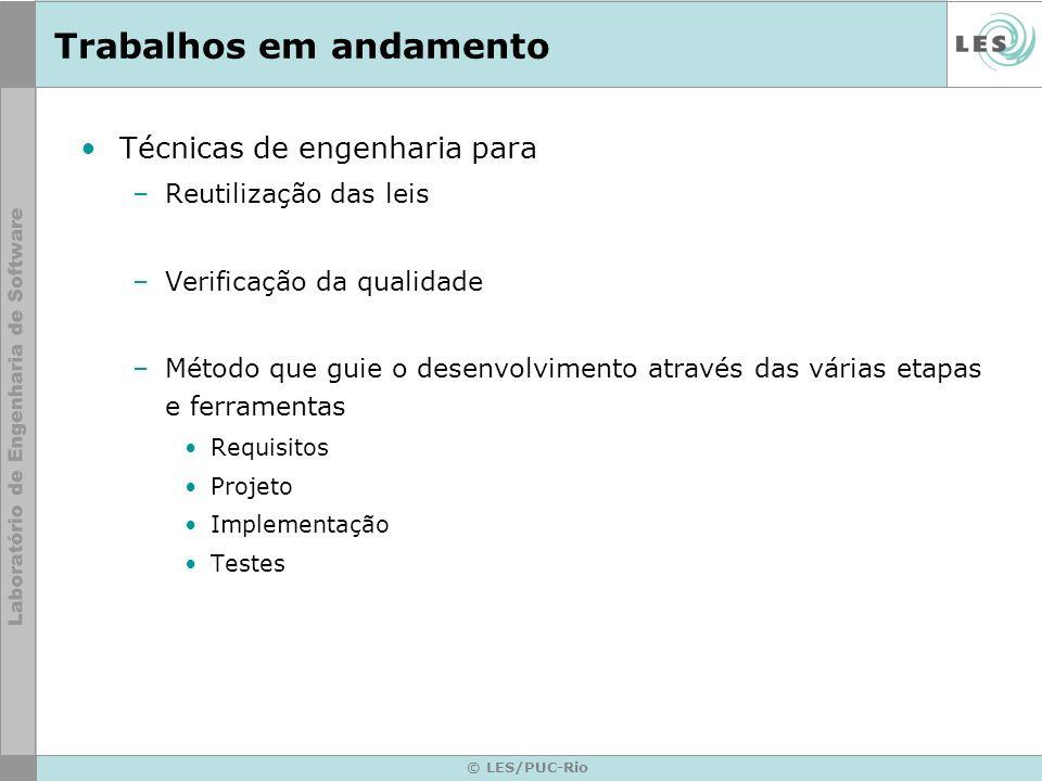 © LES/PUC-Rio Trabalhos em andamento Técnicas de engenharia para –Reutilização das leis –Verificação da qualidade –Método que guie o desenvolvimento a