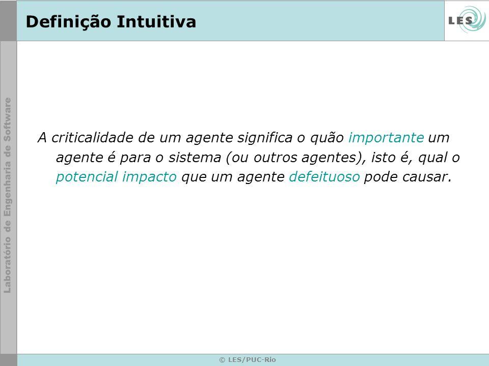 © LES/PUC-Rio Definição Intuitiva A criticalidade de um agente significa o quão importante um agente é para o sistema (ou outros agentes), isto é, qua