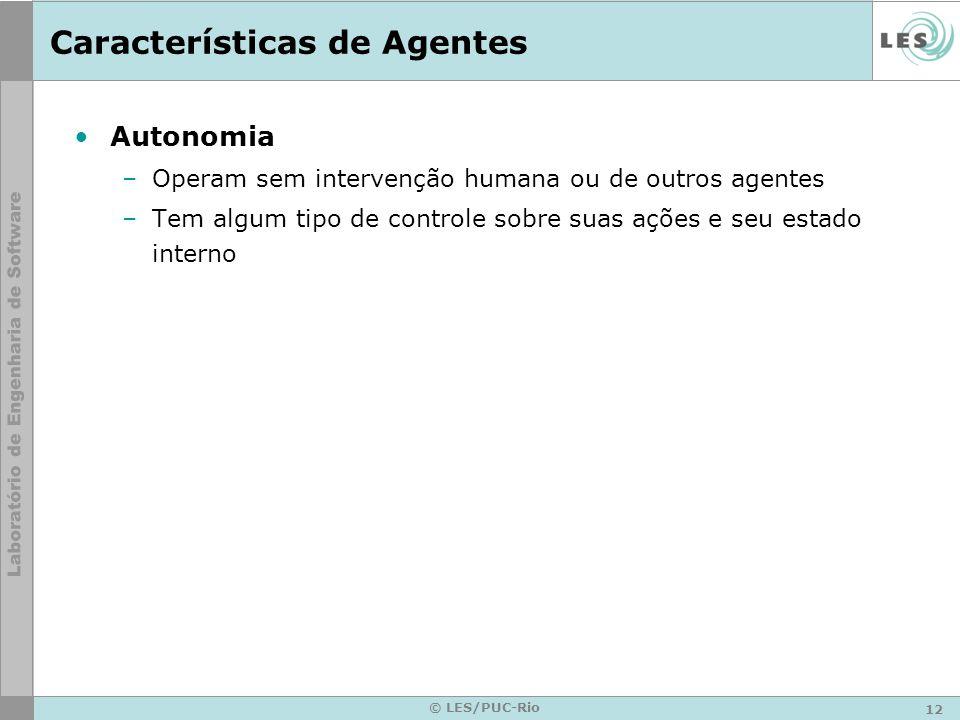 12 © LES/PUC-Rio Características de Agentes Autonomia –Operam sem intervenção humana ou de outros agentes –Tem algum tipo de controle sobre suas ações