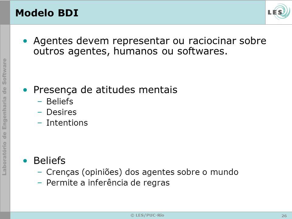 26 © LES/PUC-Rio Modelo BDI Agentes devem representar ou raciocinar sobre outros agentes, humanos ou softwares. Presença de atitudes mentais –Beliefs