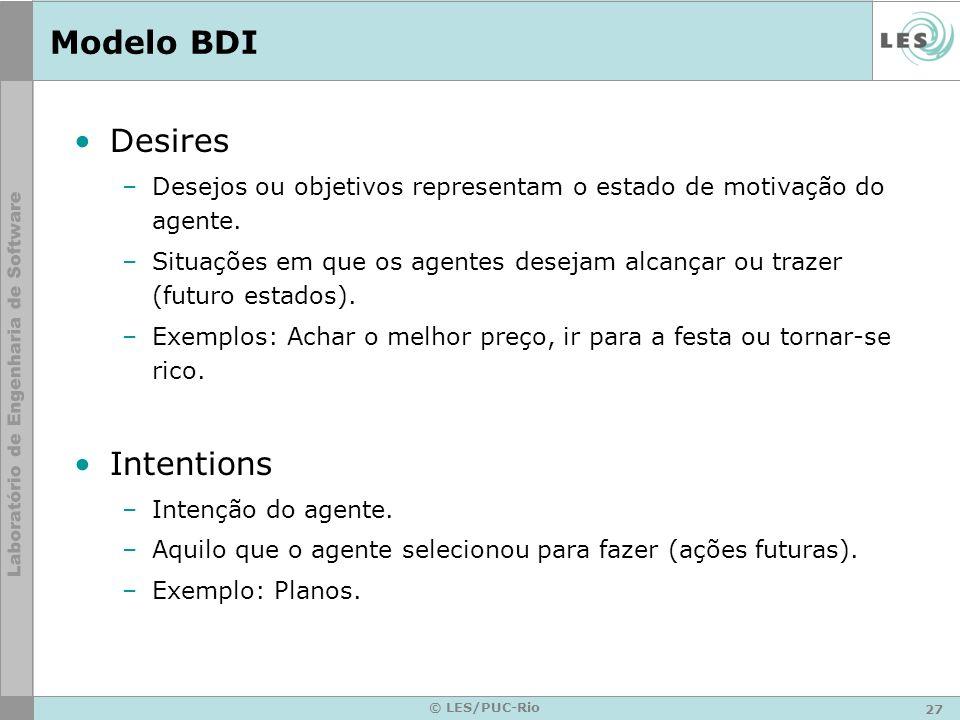 27 © LES/PUC-Rio Modelo BDI Desires –Desejos ou objetivos representam o estado de motivação do agente. –Situações em que os agentes desejam alcançar o