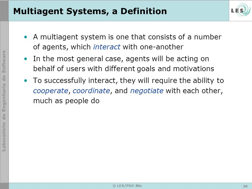 38 © LES/PUC-Rio Multiagent Systems, a Definition A multiagent system is one that consists of a number of agents, which interact with one-another In t