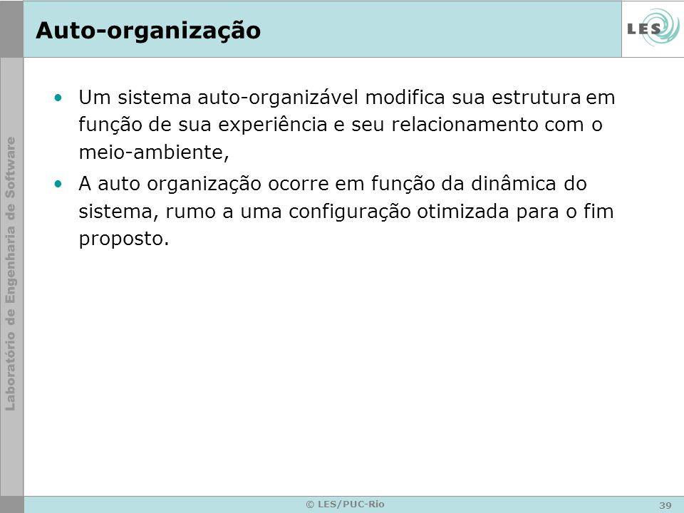 39 © LES/PUC-Rio Auto-organização Um sistema auto-organizável modifica sua estrutura em função de sua experiência e seu relacionamento com o meio-ambi