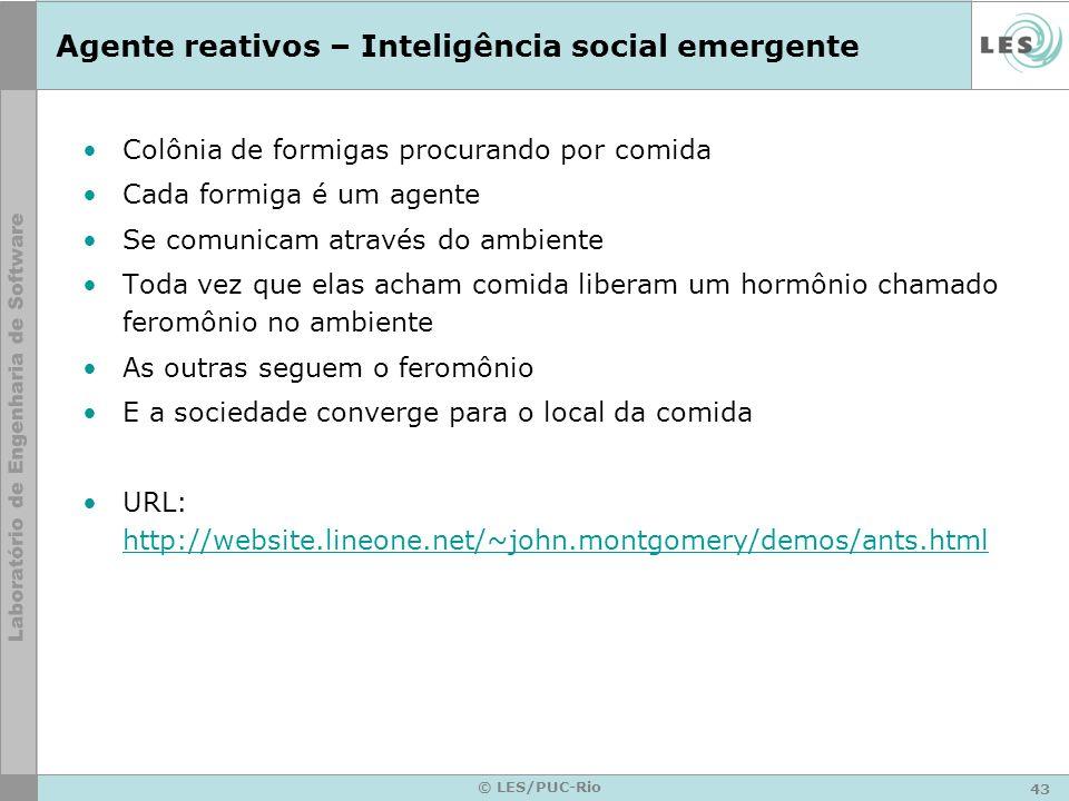 43 © LES/PUC-Rio Agente reativos – Inteligência social emergente Colônia de formigas procurando por comida Cada formiga é um agente Se comunicam atrav