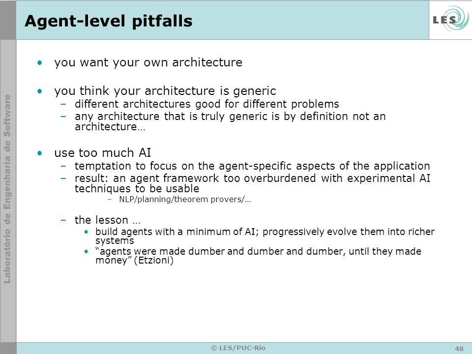 48 © LES/PUC-Rio Agent-level pitfalls you want your own architecture you think your architecture is generic –different architectures good for differen