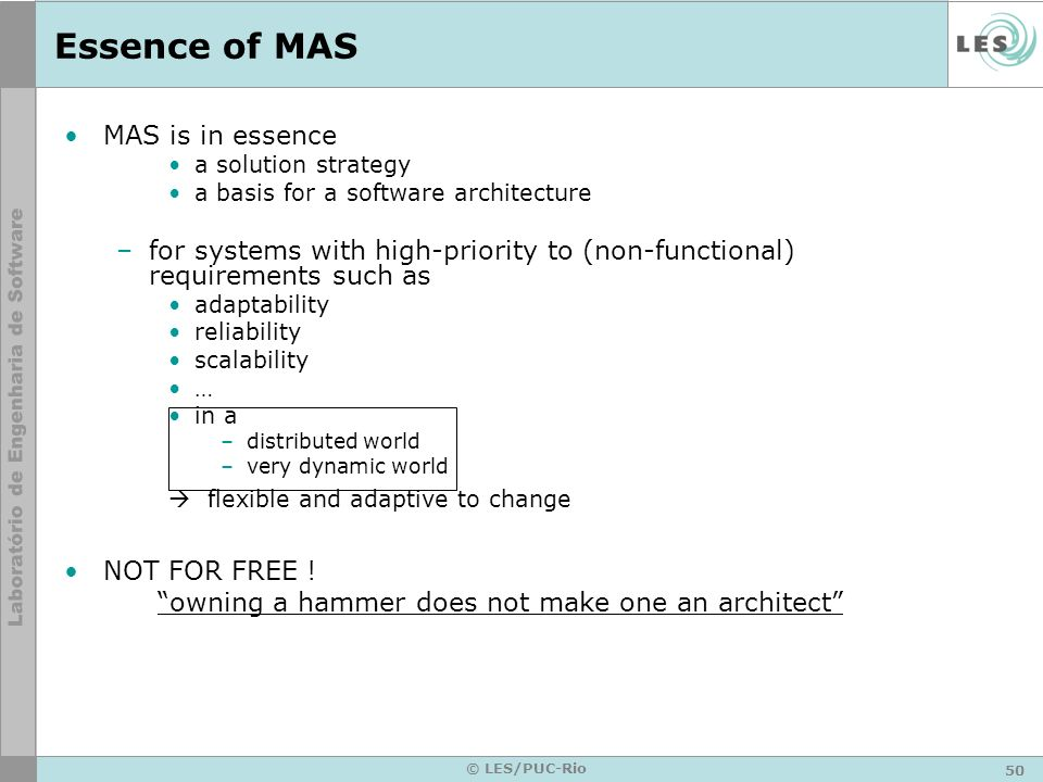 50 © LES/PUC-Rio Essence of MAS MAS is in essence a solution strategy a basis for a software architecture –for systems with high-priority to (non-func