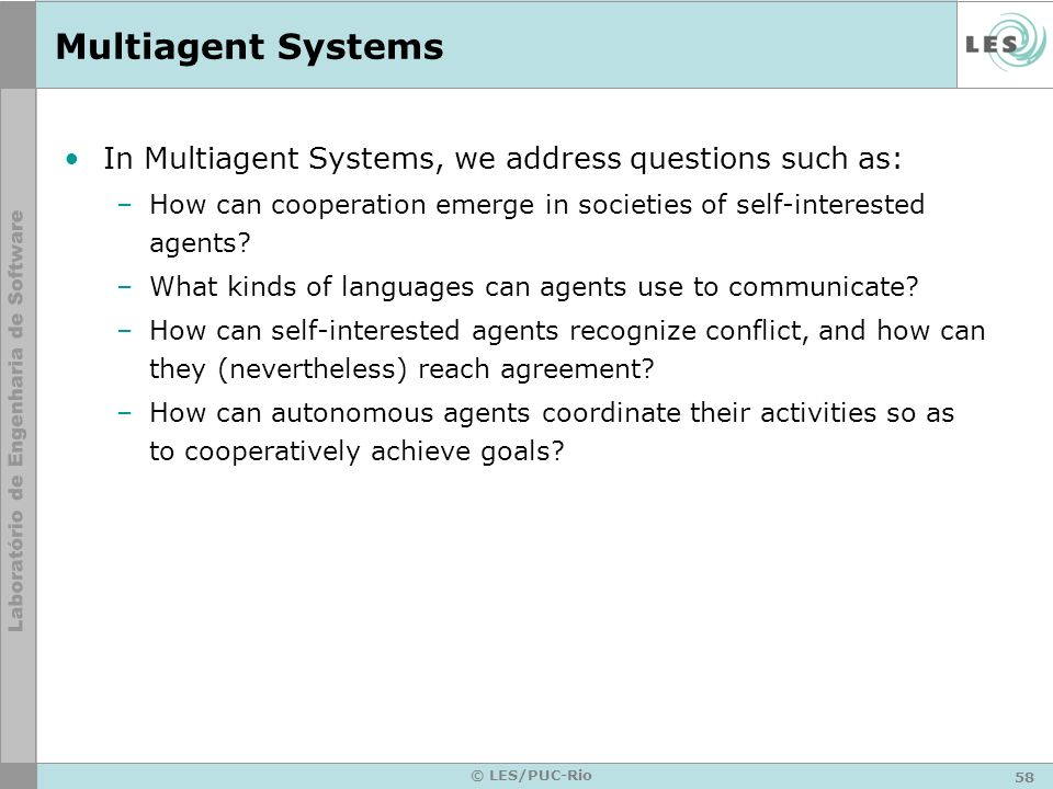58 © LES/PUC-Rio Multiagent Systems In Multiagent Systems, we address questions such as: –How can cooperation emerge in societies of self-interested a