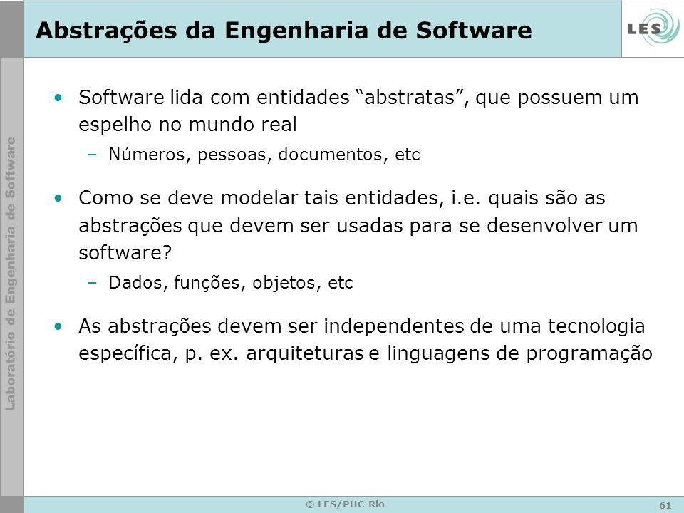 61 © LES/PUC-Rio Abstrações da Engenharia de Software Software lida com entidades abstratas, que possuem um espelho no mundo real –Números, pessoas, d