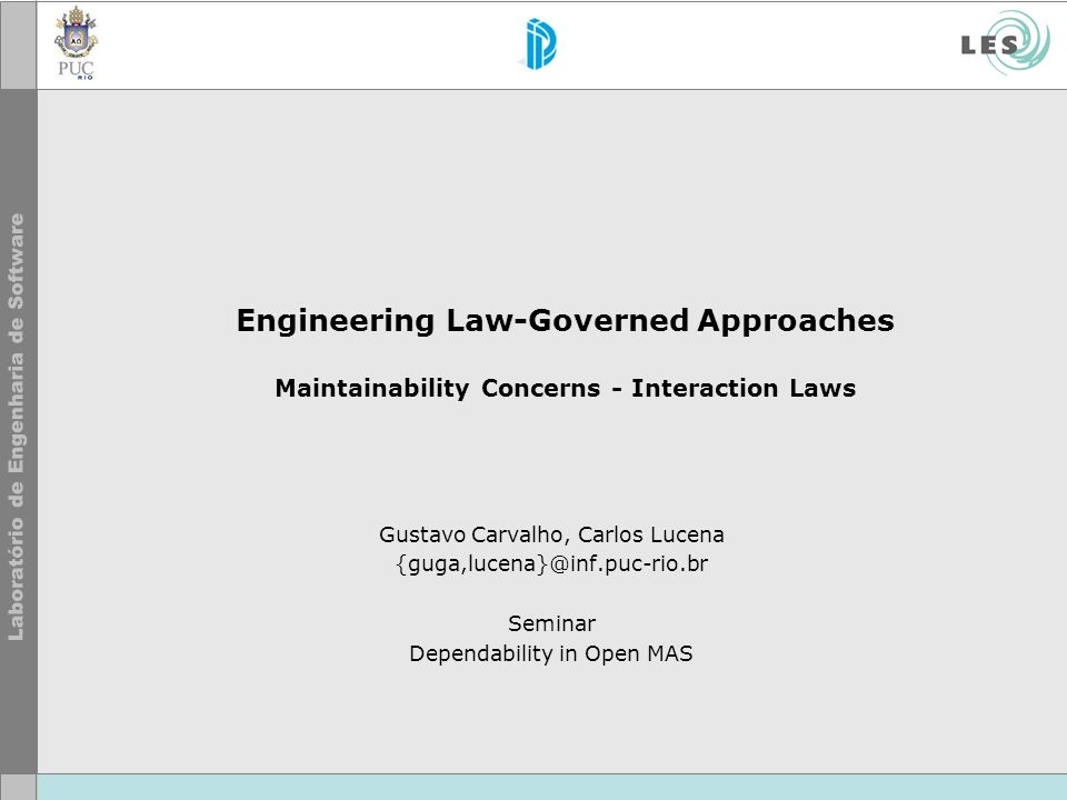 Engineering Law-Governed Approaches Maintainability Concerns - Interaction Laws Gustavo Carvalho, Carlos Lucena {guga,lucena}@inf.puc-rio.br Seminar Dependability in Open MAS