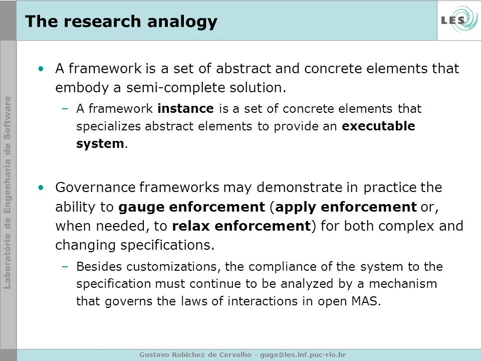 Gustavo Robichez de Carvalho - guga@les.inf.puc-rio.br The research analogy A framework is a set of abstract and concrete elements that embody a semi-complete solution.