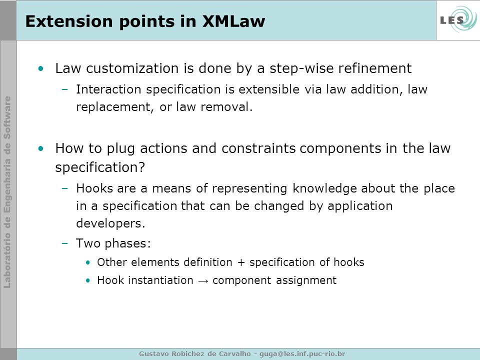 Gustavo Robichez de Carvalho - guga@les.inf.puc-rio.br Extension points in XMLaw Law customization is done by a step-wise refinement –Interaction spec