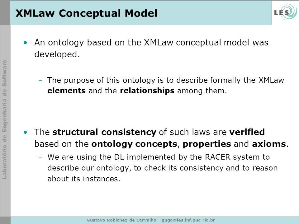 Gustavo Robichez de Carvalho - guga@les.inf.puc-rio.br XMLaw Conceptual Model An ontology based on the XMLaw conceptual model was developed.