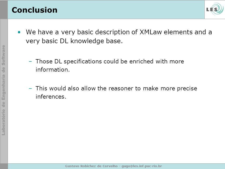 Gustavo Robichez de Carvalho - guga@les.inf.puc-rio.br Conclusion We have a very basic description of XMLaw elements and a very basic DL knowledge base.