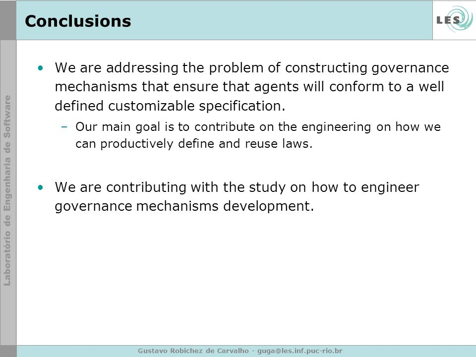Gustavo Robichez de Carvalho - guga@les.inf.puc-rio.br Conclusions We are addressing the problem of constructing governance mechanisms that ensure that agents will conform to a well defined customizable specification.