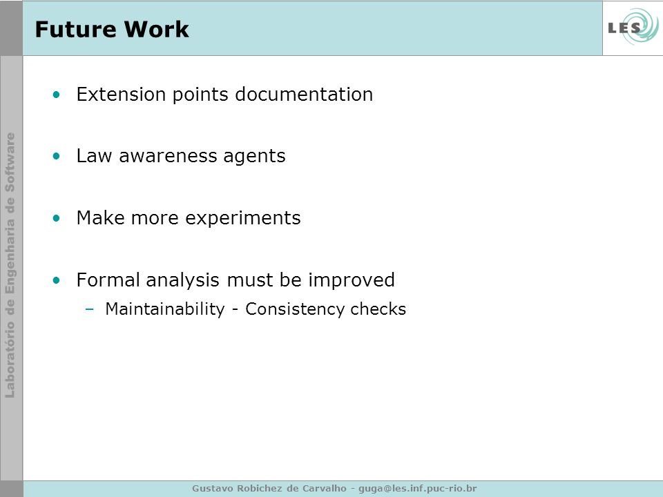 Gustavo Robichez de Carvalho - guga@les.inf.puc-rio.br Future Work Extension points documentation Law awareness agents Make more experiments Formal an