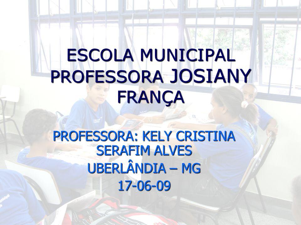 ESCOLA MUNICIPAL PROFESSORA JOSIANY FRANÇA PROFESSORA: KELY CRISTINA SERAFIM ALVES UBERLÂNDIA – MG 17-06-09