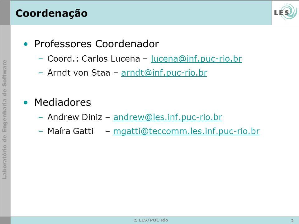 2 © LES/PUC-Rio Coordenação Professores Coordenador –Coord.: Carlos Lucena – lucena@inf.puc-rio.brlucena@inf.puc-rio.br –Arndt von Staa – arndt@inf.puc-rio.brarndt@inf.puc-rio.br Mediadores –Andrew Diniz – andrew@les.inf.puc-rio.brandrew@les.inf.puc-rio.br –Maíra Gatti – mgatti@teccomm.les.inf.puc-rio.brmgatti@teccomm.les.inf.puc-rio.br