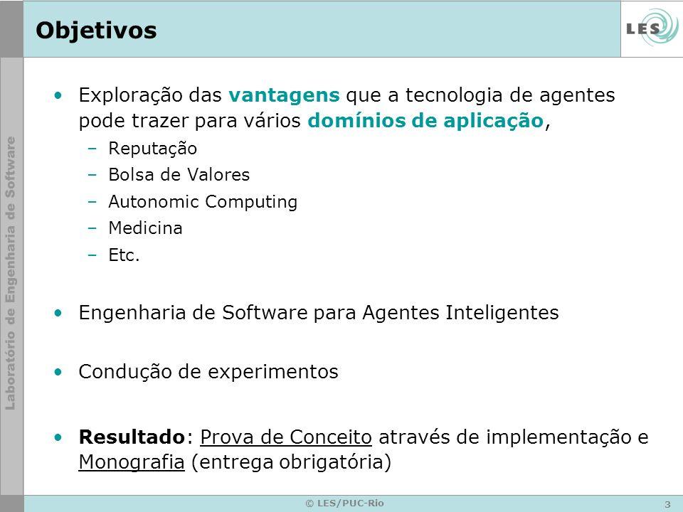 3 © LES/PUC-Rio Objetivos Exploração das vantagens que a tecnologia de agentes pode trazer para vários domínios de aplicação, –Reputação –Bolsa de Valores –Autonomic Computing –Medicina –Etc.