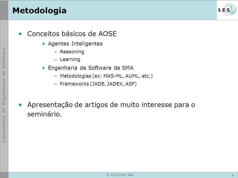 6 © LES/PUC-Rio Metodologia Conceitos básicos de AOSE Agentes Inteligentes –Reasoning –Learning Engenharia de Software de SMA –Metodologias (ex: MAS-ML, AUML, etc.) –Frameworks (JADE, JADEX, ASF) Apresentação de artigos de muito interesse para o seminário.