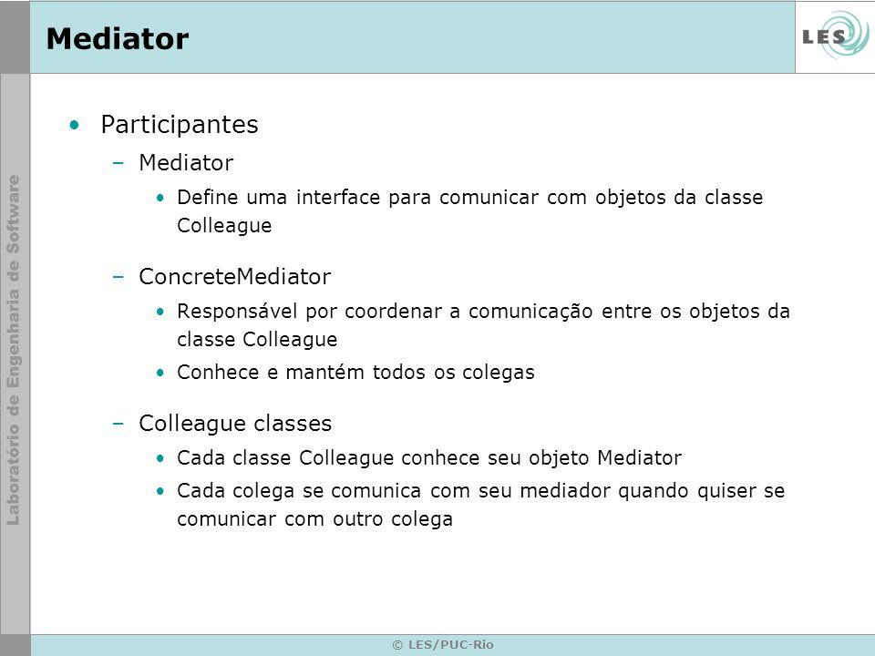 © LES/PUC-Rio Mediator Participantes –Mediator Define uma interface para comunicar com objetos da classe Colleague –ConcreteMediator Responsável por c