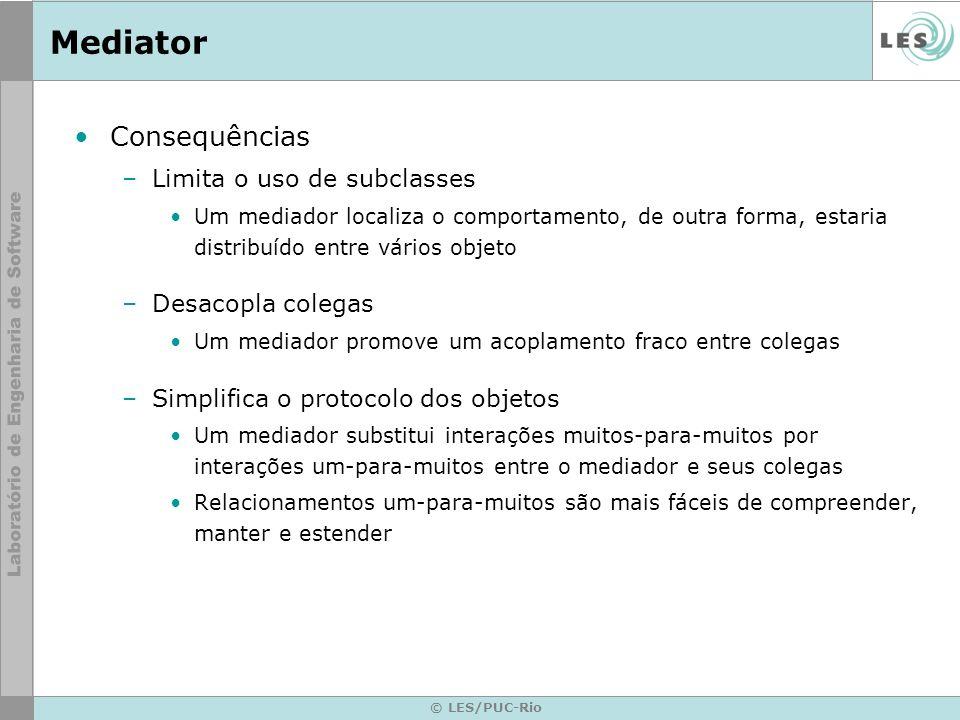 © LES/PUC-Rio Mediator Consequências –Limita o uso de subclasses Um mediador localiza o comportamento, de outra forma, estaria distribuído entre vário
