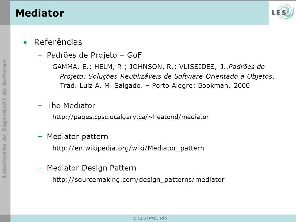 © LES/PUC-Rio Mediator Referências –Padrões de Projeto – GoF GAMMA, E.; HELM, R.; JOHNSON, R.; VLISSIDES, J..Padrões de Projeto: Soluções Reutilizávei