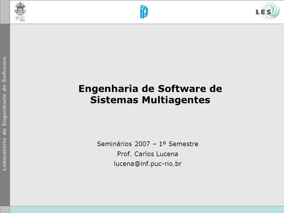 Engenharia de Software de Sistemas Multiagentes Seminários 2007 – 1º Semestre Prof. Carlos Lucena lucena@inf.puc-rio.br