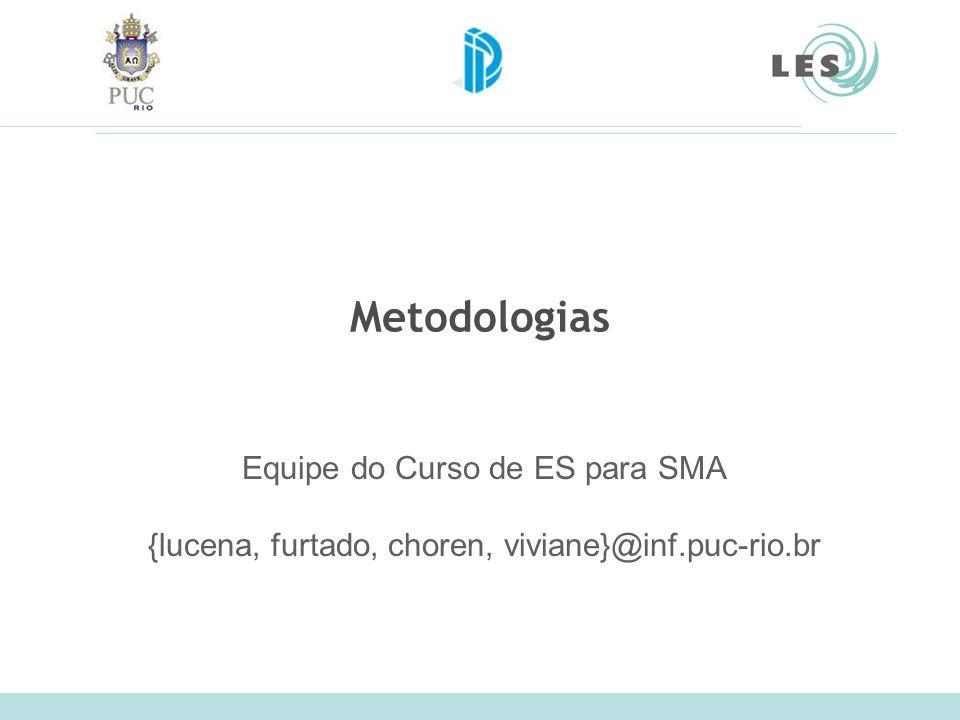 Metodologias Equipe do Curso de ES para SMA {lucena, furtado, choren, viviane}@inf.puc-rio.br