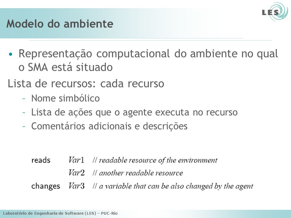 Laboratório de Engenharia de Software (LES) – PUC-Rio Modelo do ambiente Representação computacional do ambiente no qual o SMA está situado Lista de recursos: cada recurso –Nome simbólico –Lista de ações que o agente executa no recurso –Comentários adicionais e descrições