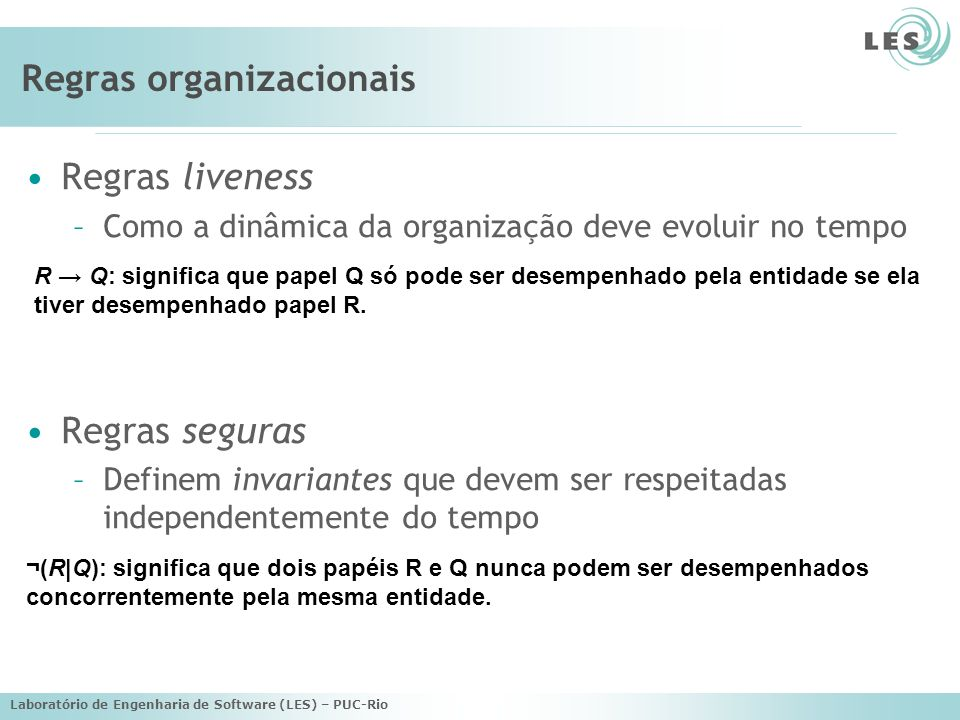 Laboratório de Engenharia de Software (LES) – PUC-Rio Regras organizacionais Regras liveness –Como a dinâmica da organização deve evoluir no tempo Regras seguras –Definem invariantes que devem ser respeitadas independentemente do tempo R Q: significa que papel Q só pode ser desempenhado pela entidade se ela tiver desempenhado papel R.