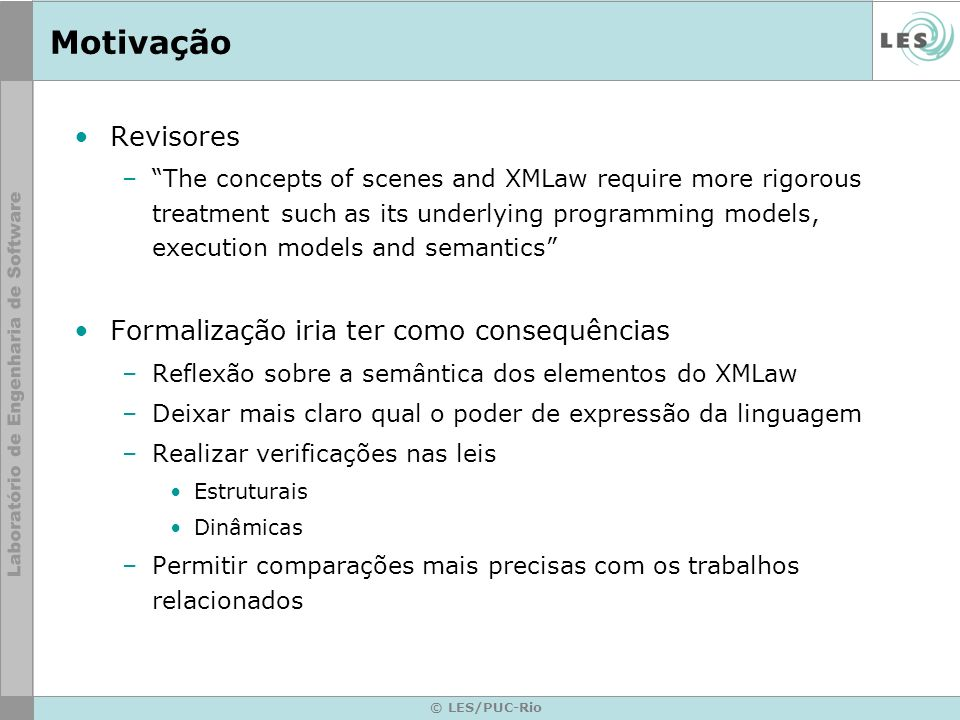 © LES/PUC-Rio Motivação Revisores –The concepts of scenes and XMLaw require more rigorous treatment such as its underlying programming models, executi