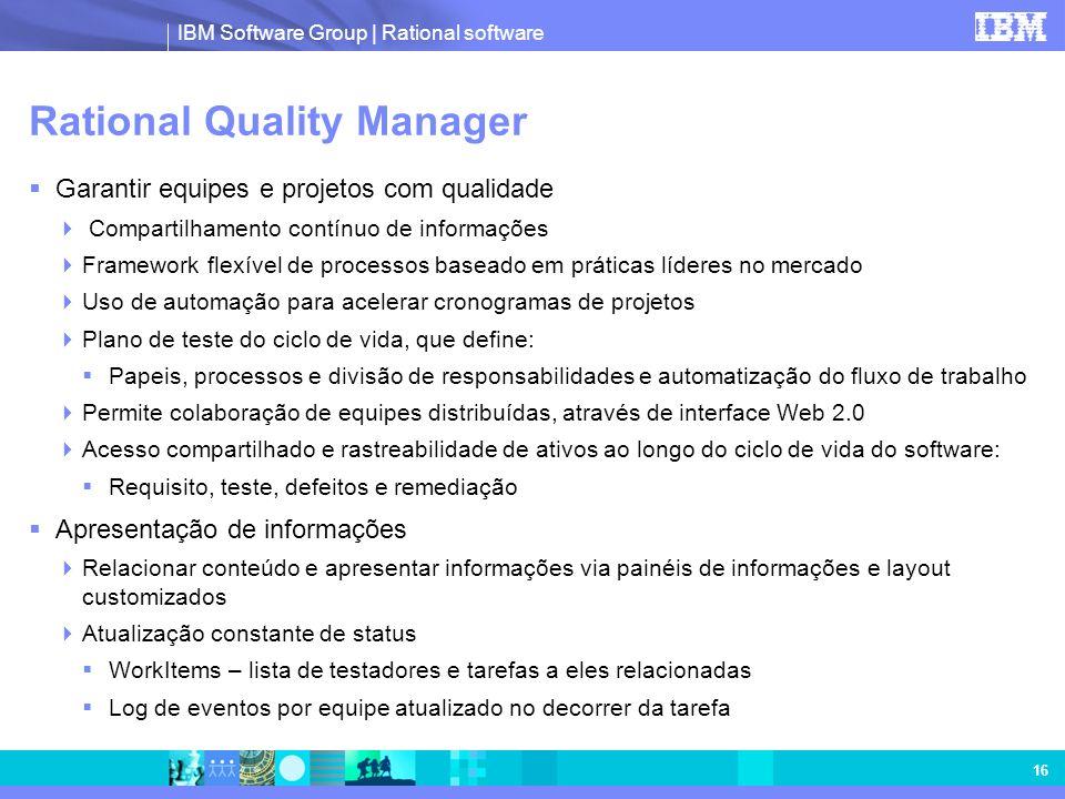 IBM Software Group | Rational software 16 Rational Quality Manager Garantir equipes e projetos com qualidade Compartilhamento contínuo de informações