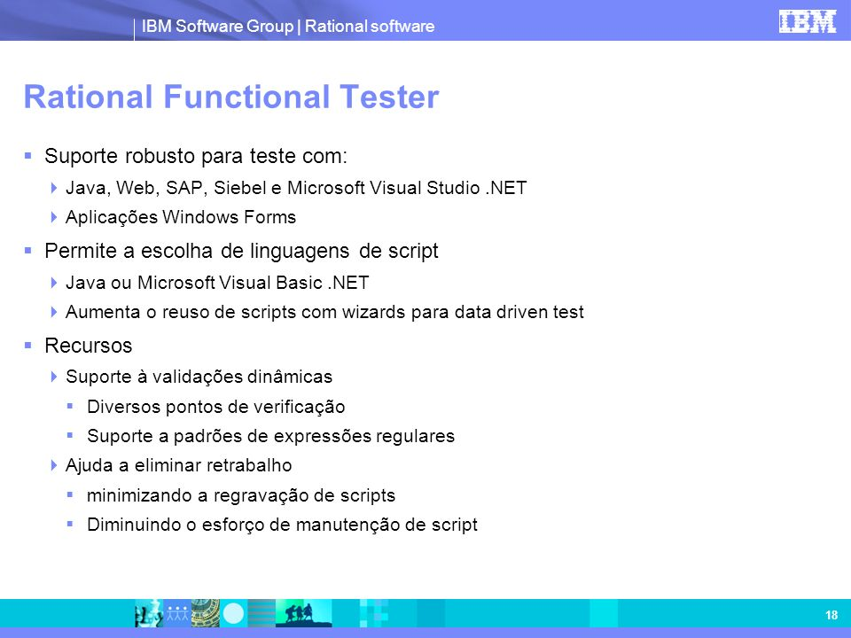 IBM Software Group | Rational software 18 Rational Functional Tester Suporte robusto para teste com: Java, Web, SAP, Siebel e Microsoft Visual Studio.