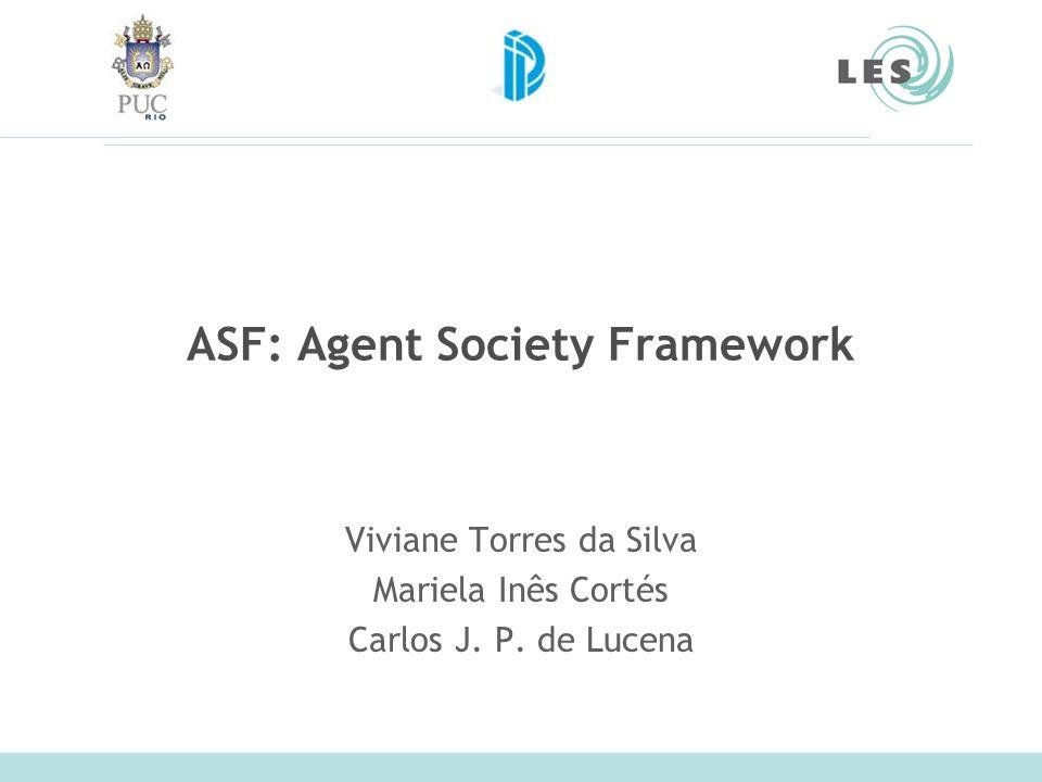 ASF: Agent Society Framework Viviane Torres da Silva Mariela Inês Cortés Carlos J. P. de Lucena