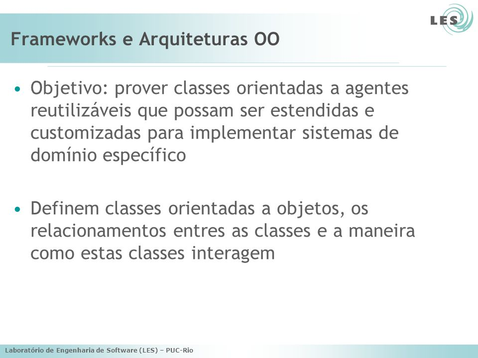 Laboratório de Engenharia de Software (LES) – PUC-Rio Frameworks e Arquiteturas OO Objetivo: prover classes orientadas a agentes reutilizáveis que possam ser estendidas e customizadas para implementar sistemas de domínio específico Definem classes orientadas a objetos, os relacionamentos entres as classes e a maneira como estas classes interagem