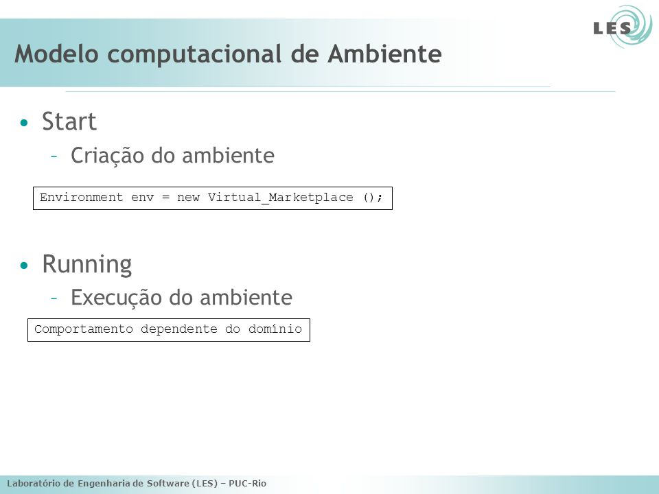 Laboratório de Engenharia de Software (LES) – PUC-Rio Modelo computacional de Ambiente Start –Criação do ambiente Running –Execução do ambiente Environment env = new Virtual_Marketplace (); Comportamento dependente do domínio