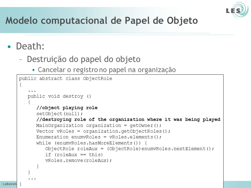 Laboratório de Engenharia de Software (LES) – PUC-Rio Modelo computacional de Papel de Objeto Death: –Destruição do papel do objeto Cancelar o registro no papel na organização public abstract class ObjectRole {...