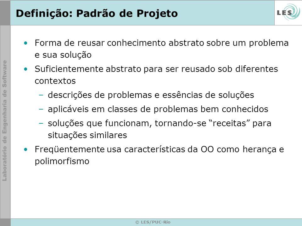 © LES/PUC-Rio Definição: Padrão de Projeto Forma de reusar conhecimento abstrato sobre um problema e sua solução Suficientemente abstrato para ser reu