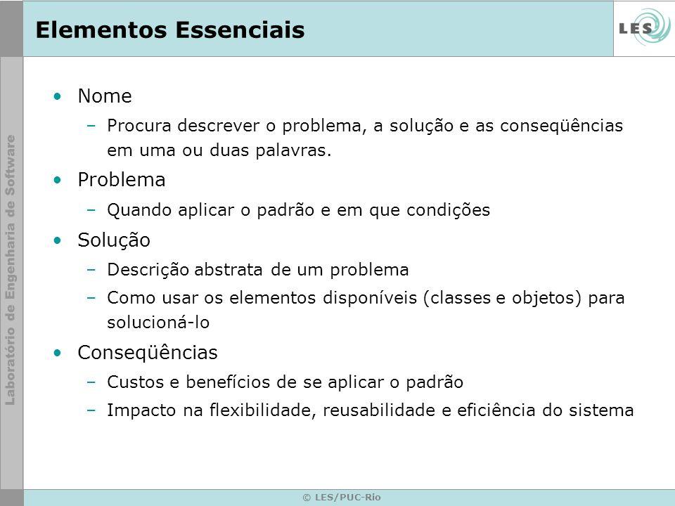 © LES/PUC-Rio Elementos Essenciais Nome –Procura descrever o problema, a solução e as conseqüências em uma ou duas palavras. Problema –Quando aplicar