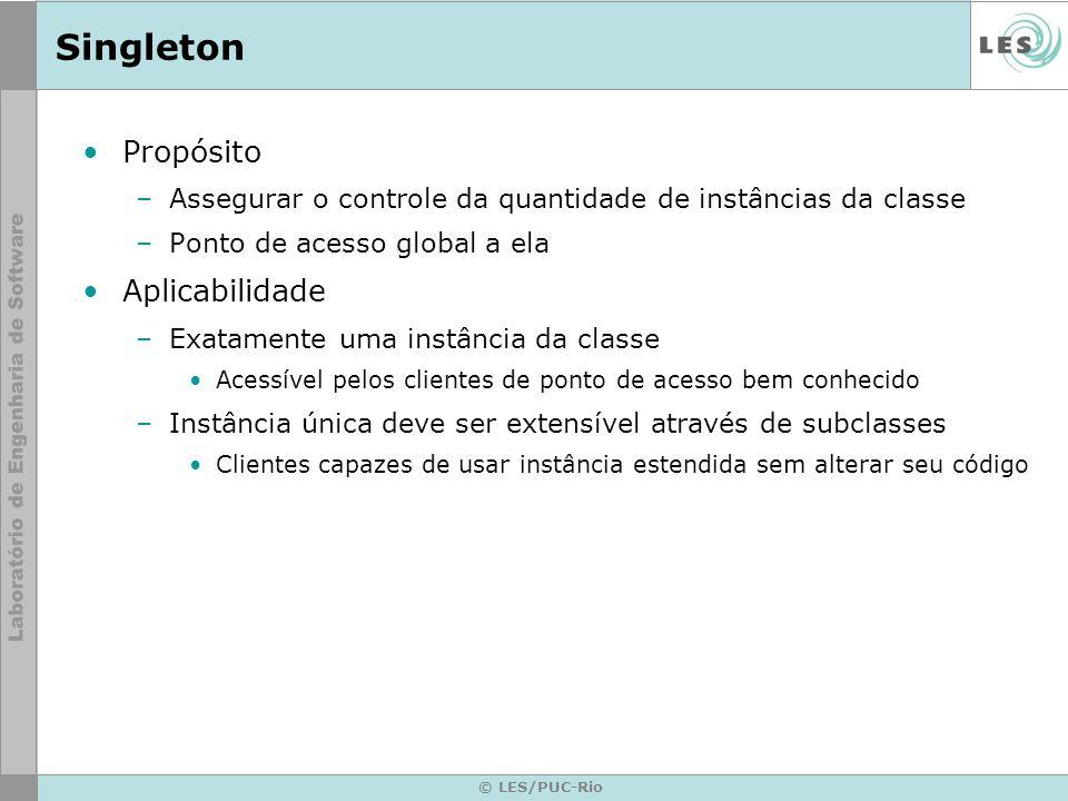 © LES/PUC-Rio Singleton Propósito –Assegurar o controle da quantidade de instâncias da classe –Ponto de acesso global a ela Aplicabilidade –Exatamente