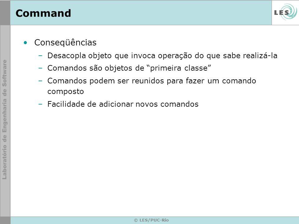 © LES/PUC-Rio Command Conseqüências –Desacopla objeto que invoca operação do que sabe realizá-la –Comandos são objetos de primeira classe –Comandos po