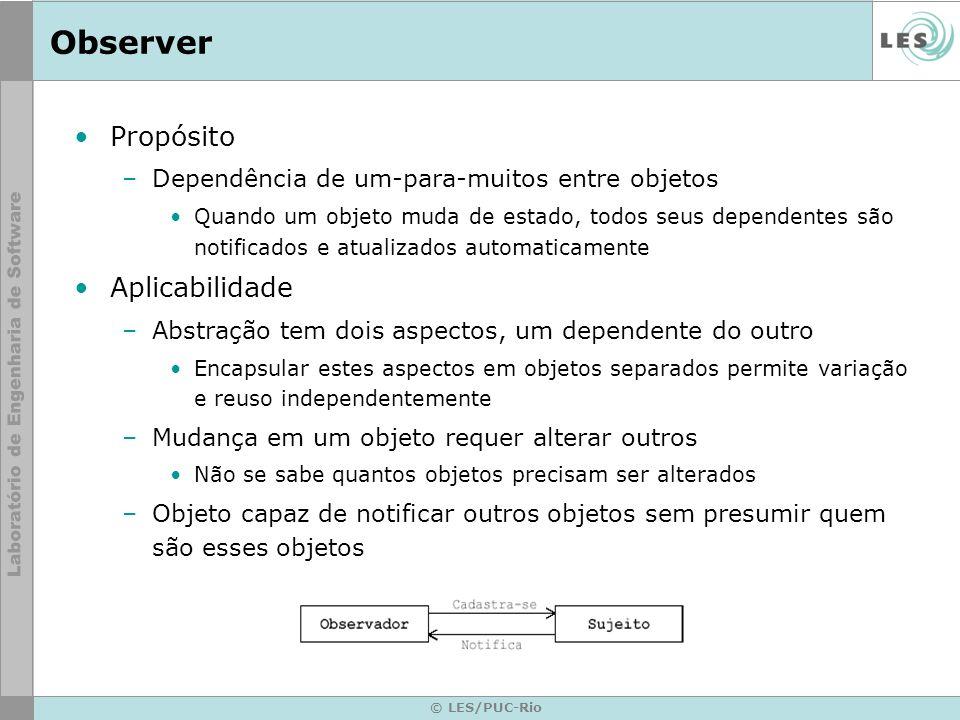 © LES/PUC-Rio Observer Propósito –Dependência de um-para-muitos entre objetos Quando um objeto muda de estado, todos seus dependentes são notificados