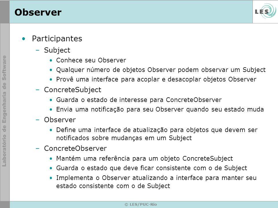 © LES/PUC-Rio Observer Participantes –Subject Conhece seu Observer Qualquer número de objetos Observer podem observar um Subject Provê uma interface p