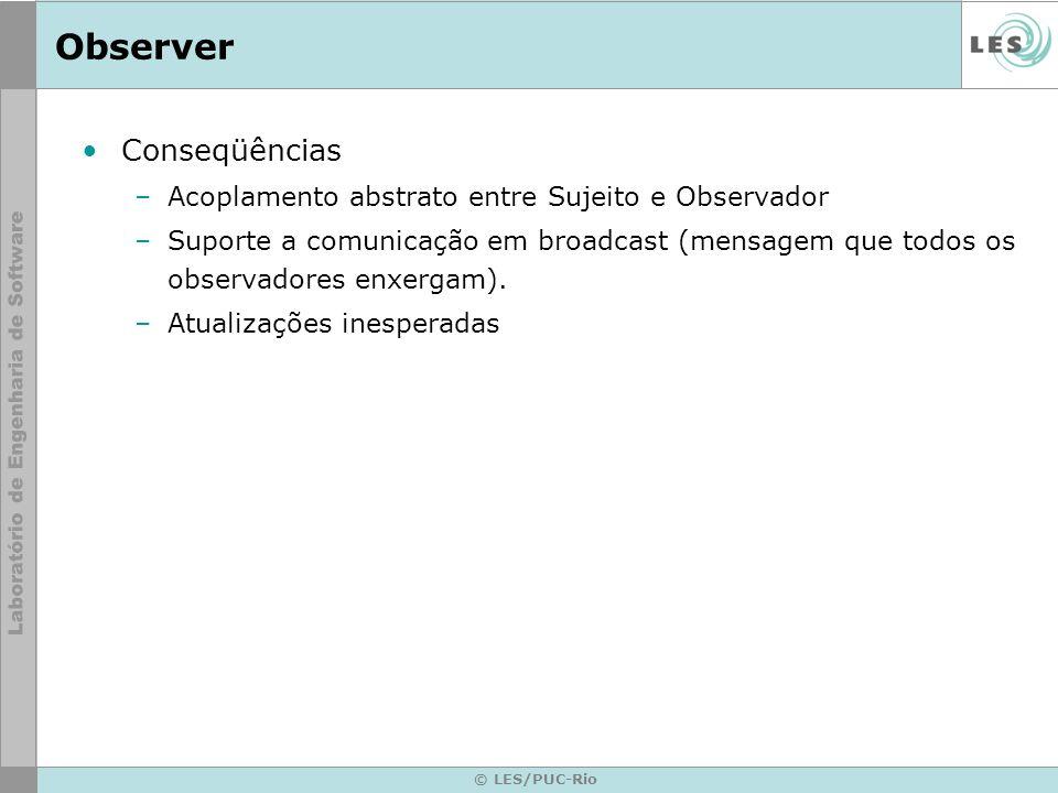 © LES/PUC-Rio Observer Conseqüências –Acoplamento abstrato entre Sujeito e Observador –Suporte a comunicação em broadcast (mensagem que todos os obser