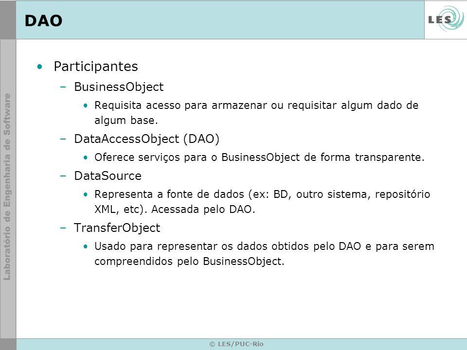 © LES/PUC-Rio DAO Participantes –BusinessObject Requisita acesso para armazenar ou requisitar algum dado de algum base. –DataAccessObject (DAO) Oferec